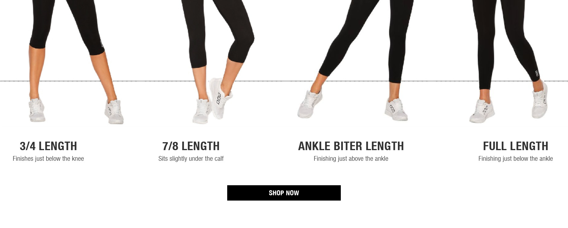 3/4 length - finishes just below the knee. 7/8 length - sits slightly under the calf. Ankle Biter length - Finishing just above the ankle. Full length - finishing just below the ankle. Shop now